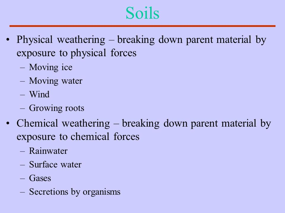 Soils Physical weathering – breaking down parent material by exposure to physical forces. Moving ice.