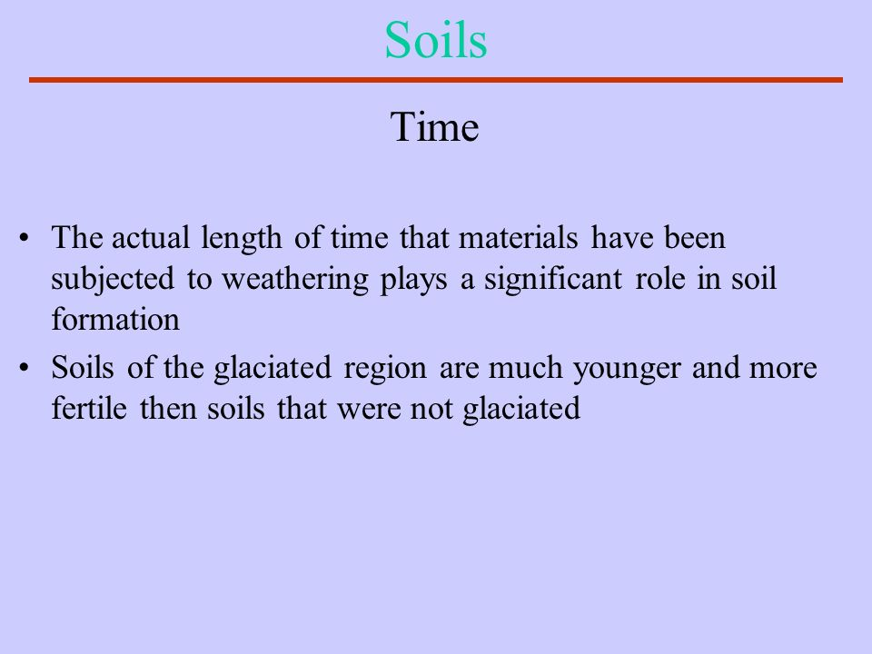 Soils Time. The actual length of time that materials have been subjected to weathering plays a significant role in soil formation.