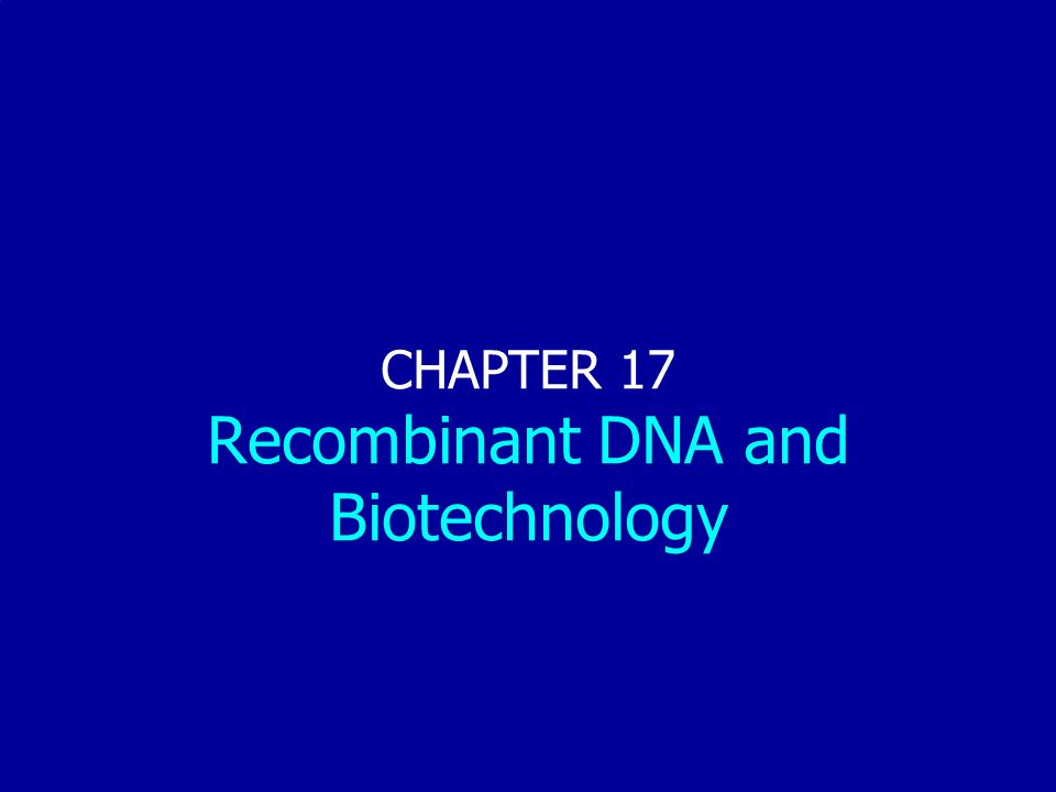 CHAPTER 17 Recombinant DNA and Biotechnology