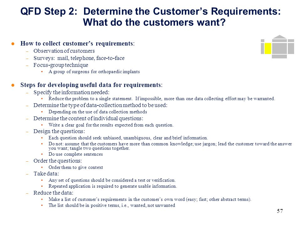 determining customer requirements To begin with, you have to count on customers not only to give feedback, but also  to be  requirements for satisfaction are not only unique to each individual   you need to determine the products or services they purchased, what they liked  or.