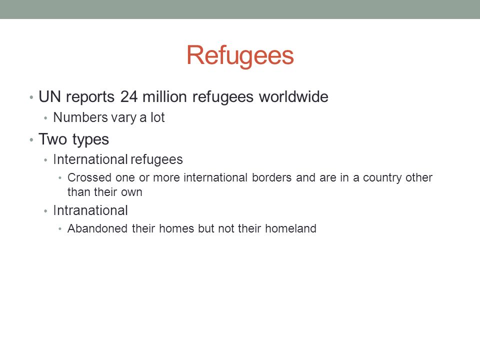 Refugees UN reports 24 million refugees worldwide Two types