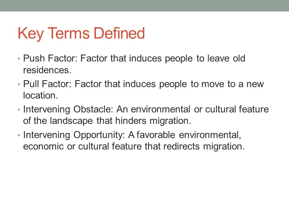 Key Terms Defined Push Factor: Factor that induces people to leave old residences.