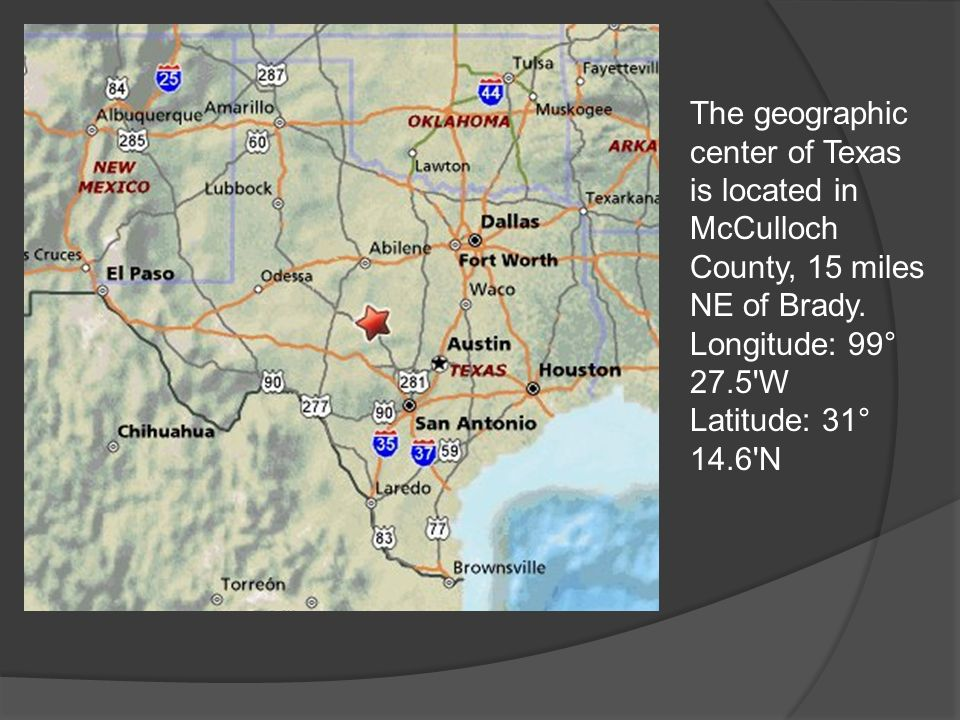 The geographic center of Texas is located in McCulloch County, 15 miles NE of Brady.