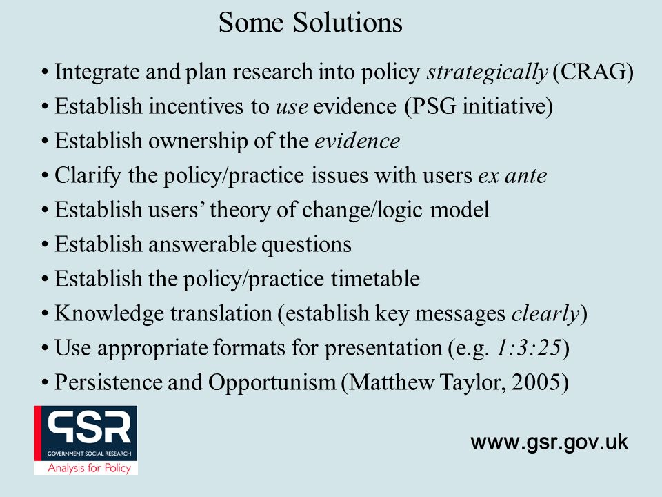 Some Solutions Integrate and plan research into policy strategically (CRAG) Establish incentives to use evidence (PSG initiative)