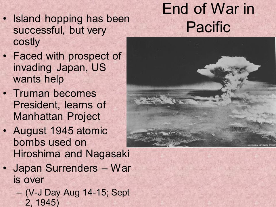 End of War in Pacific Island hopping has been successful, but very costly. Faced with prospect of invading Japan, US wants help.