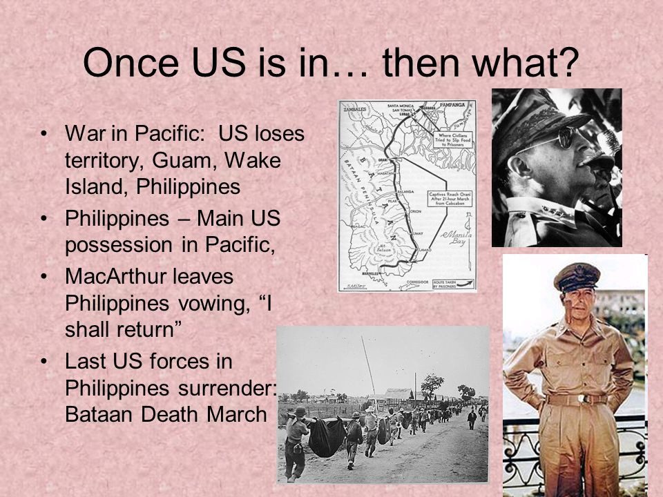 Once US is in… then what War in Pacific: US loses territory, Guam, Wake Island, Philippines. Philippines – Main US possession in Pacific,