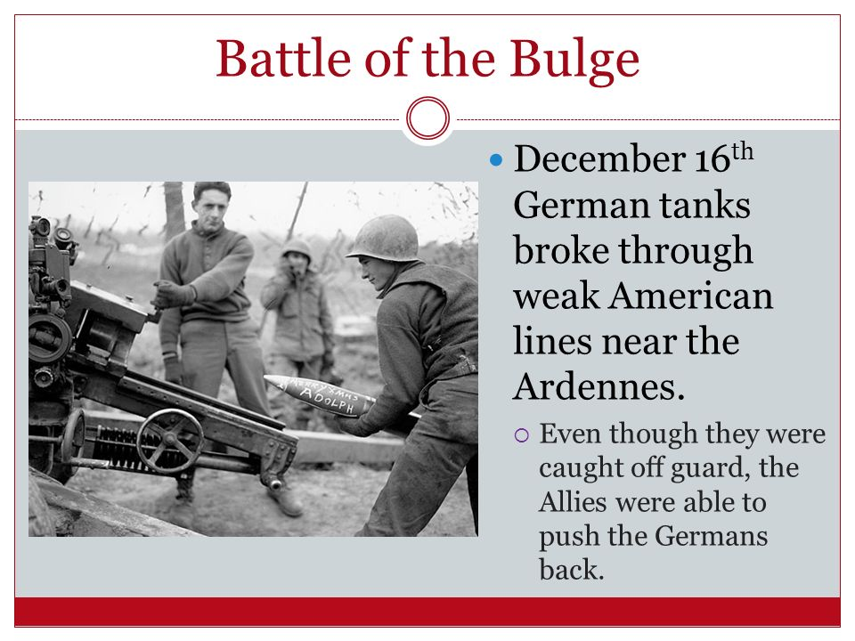 Battle of the Bulge December 16th German tanks broke through weak American lines near the Ardennes.