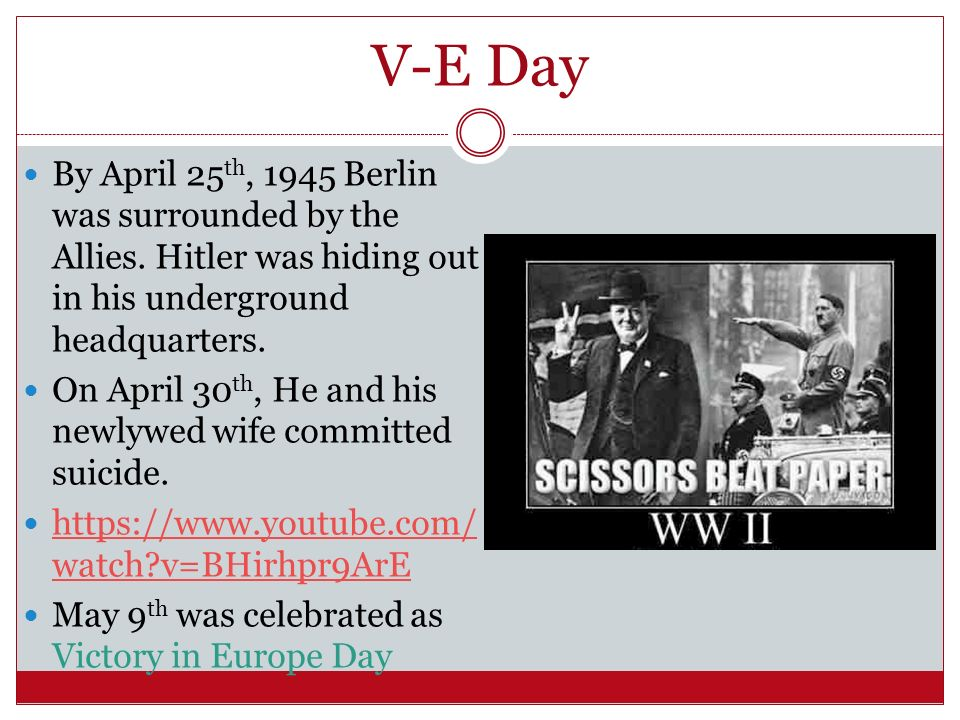 V-E Day By April 25th, 1945 Berlin was surrounded by the Allies. Hitler was hiding out in his underground headquarters.
