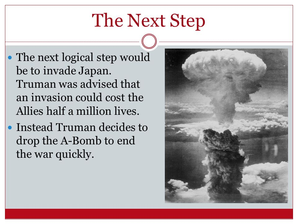 The Next Step The next logical step would be to invade Japan. Truman was advised that an invasion could cost the Allies half a million lives.