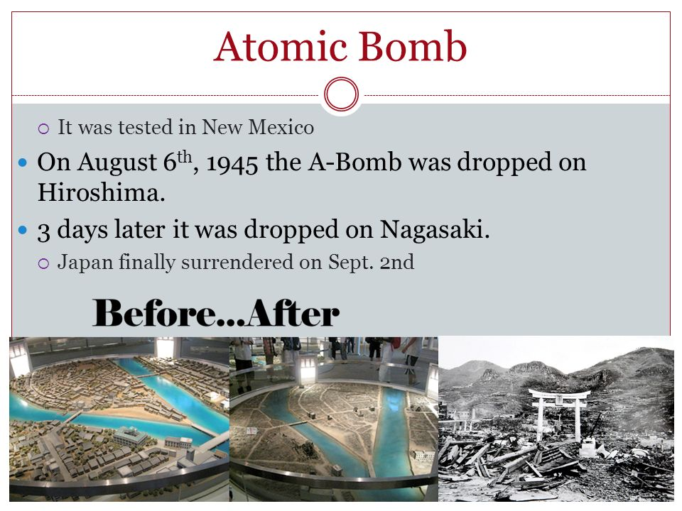 Atomic Bomb On August 6th, 1945 the A-Bomb was dropped on Hiroshima.