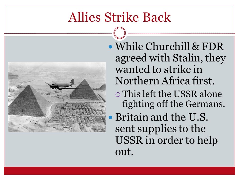 Allies Strike Back While Churchill & FDR agreed with Stalin, they wanted to strike in Northern Africa first.