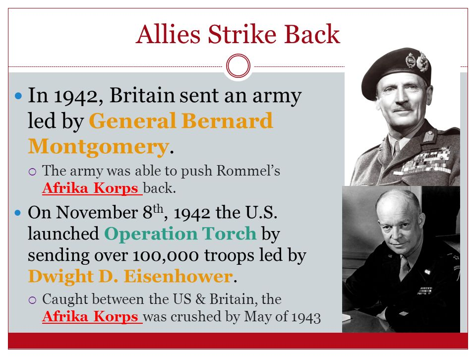 Allies Strike Back In 1942, Britain sent an army led by General Bernard Montgomery. The army was able to push Rommel's Afrika Korps back.