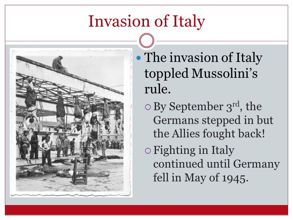 Invasion of Italy The invasion of Italy toppled Mussolini's rule.