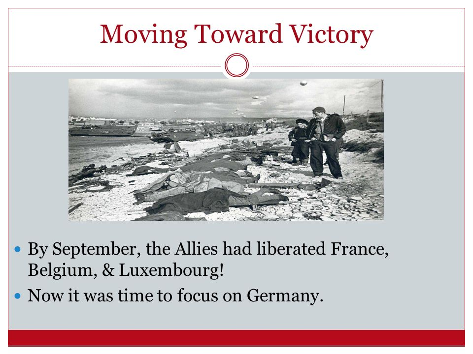 Moving Toward Victory By September, the Allies had liberated France, Belgium, & Luxembourg.