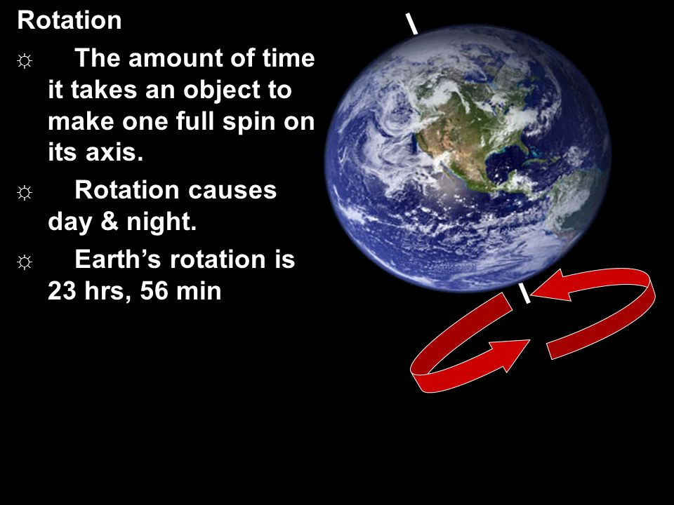 Rotation The amount of time it takes an object to make one full spin on its axis. Rotation causes day & night.