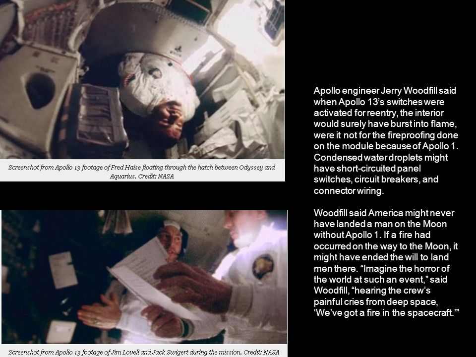 Apollo engineer Jerry Woodfill said when Apollo 13's switches were activated for reentry, the interior would surely have burst into flame, were it not for the fireproofing done on the module because of Apollo 1. Condensed water droplets might have short-circuited panel switches, circuit breakers, and connector wiring.