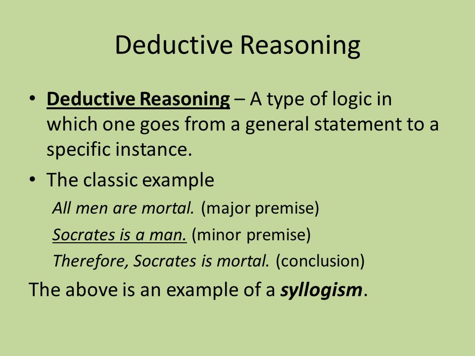 Deductive Reasoning Deductive Reasoning – A type of logic in which one goes from a general statement to a specific instance.