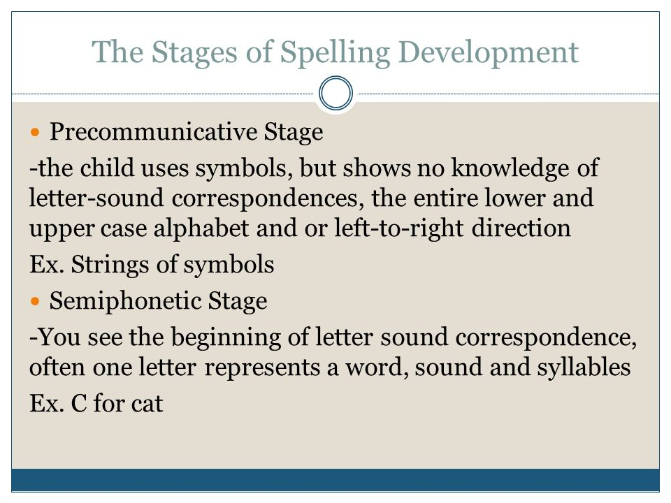 essay on spelling development During early speech and language development, children learn skills that are important to the development of literacy (reading and writing) this stage, known as emergent literacy, begins at birth and continues through the preschool years.