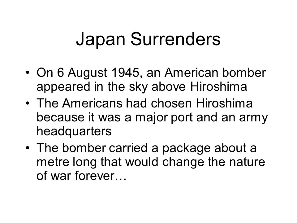 Japan Surrenders On 6 August 1945, an American bomber appeared in the sky above Hiroshima.