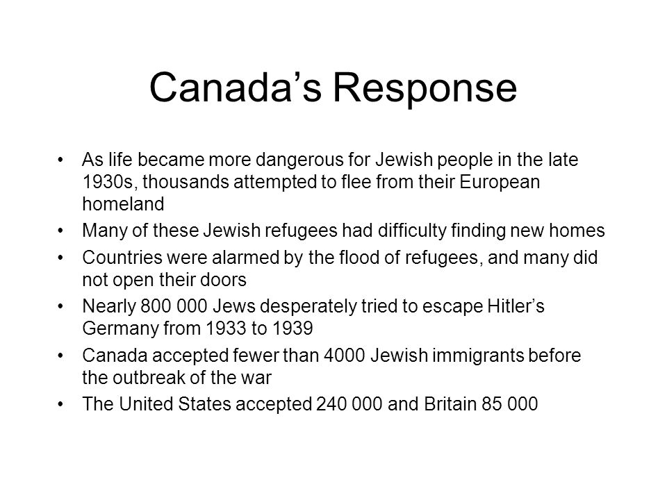 Canada's Response As life became more dangerous for Jewish people in the late 1930s, thousands attempted to flee from their European homeland.