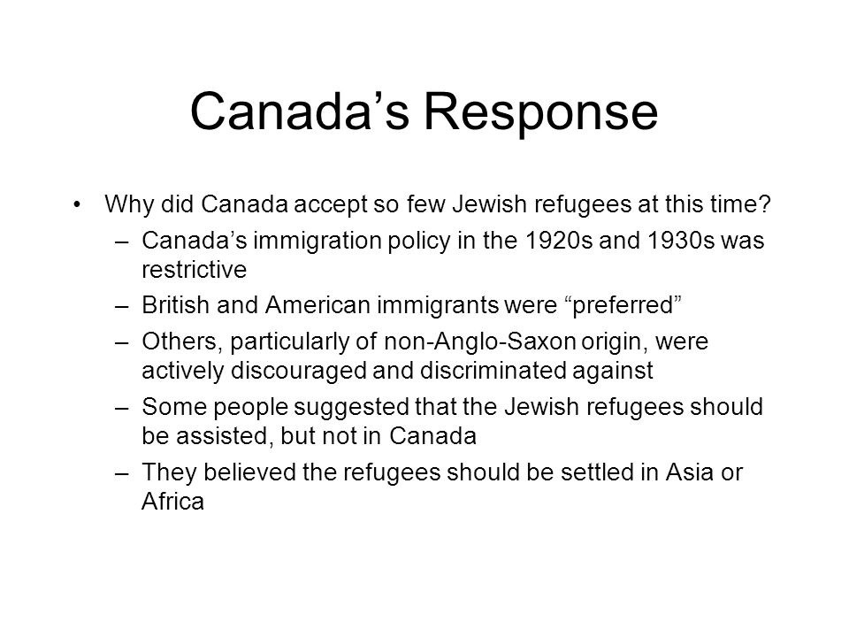 Canada's Response Why did Canada accept so few Jewish refugees at this time Canada's immigration policy in the 1920s and 1930s was restrictive.