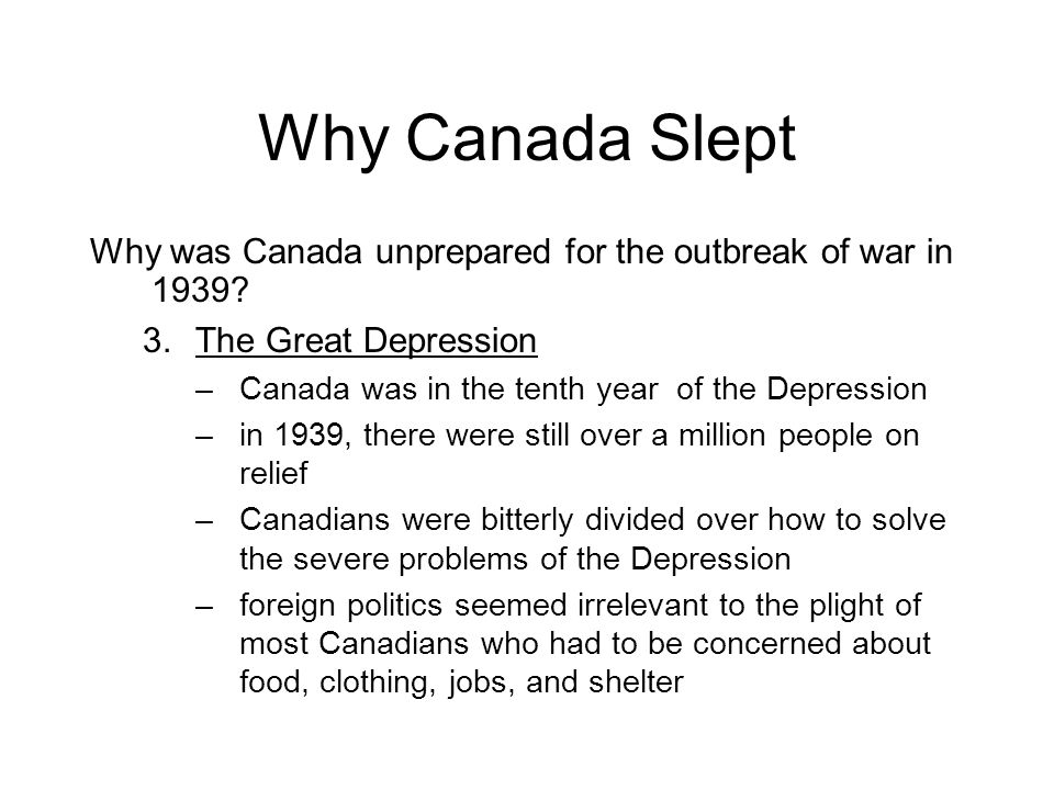 Why Canada Slept Why was Canada unprepared for the outbreak of war in 1939 The Great Depression. Canada was in the tenth year of the Depression.