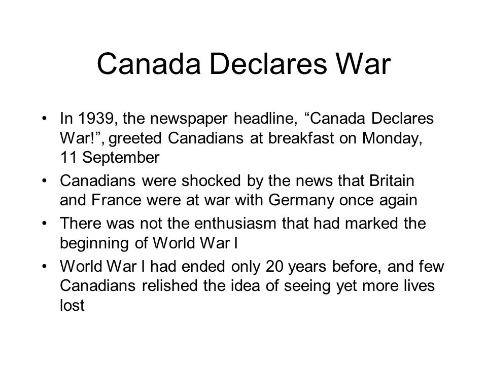 Canada Declares War In 1939, the newspaper headline, Canada Declares War! , greeted Canadians at breakfast on Monday, 11 September.
