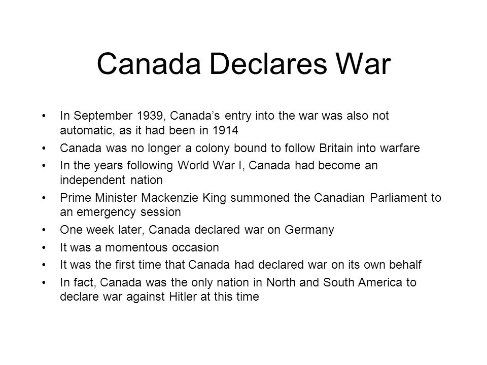 Canada Declares War In September 1939, Canada's entry into the war was also not automatic, as it had been in 1914.