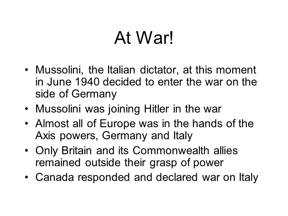 At War! Mussolini, the Italian dictator, at this moment in June 1940 decided to enter the war on the side of Germany.