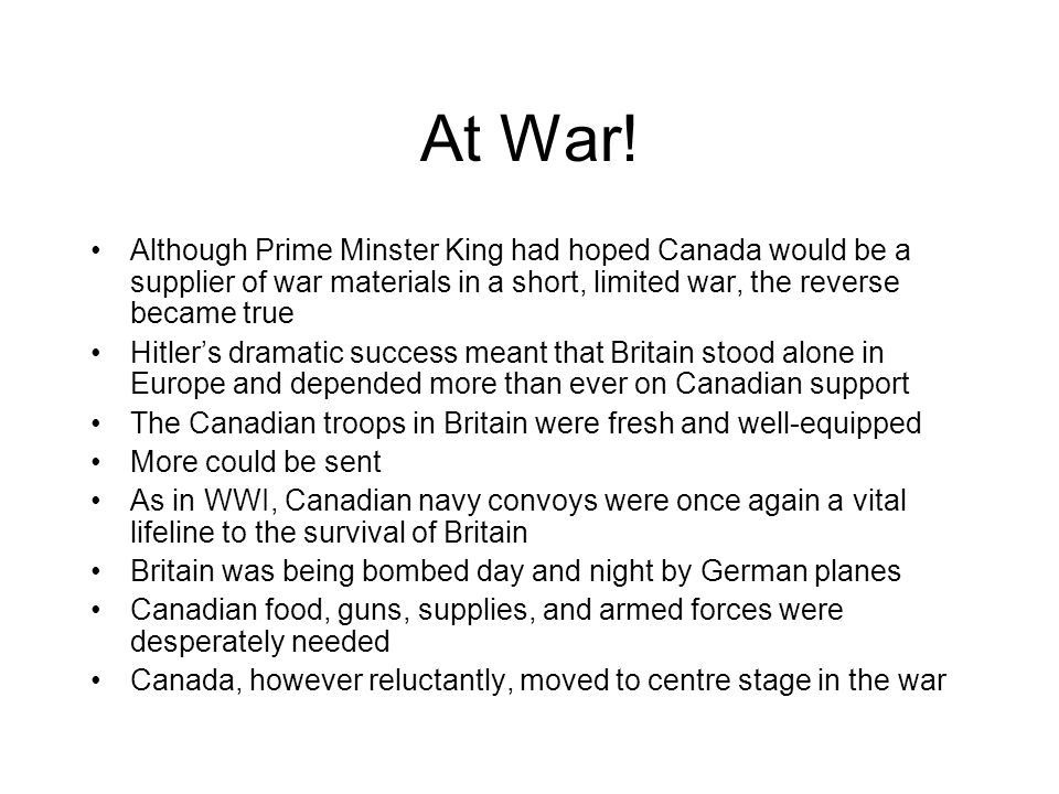 At War! Although Prime Minster King had hoped Canada would be a supplier of war materials in a short, limited war, the reverse became true.