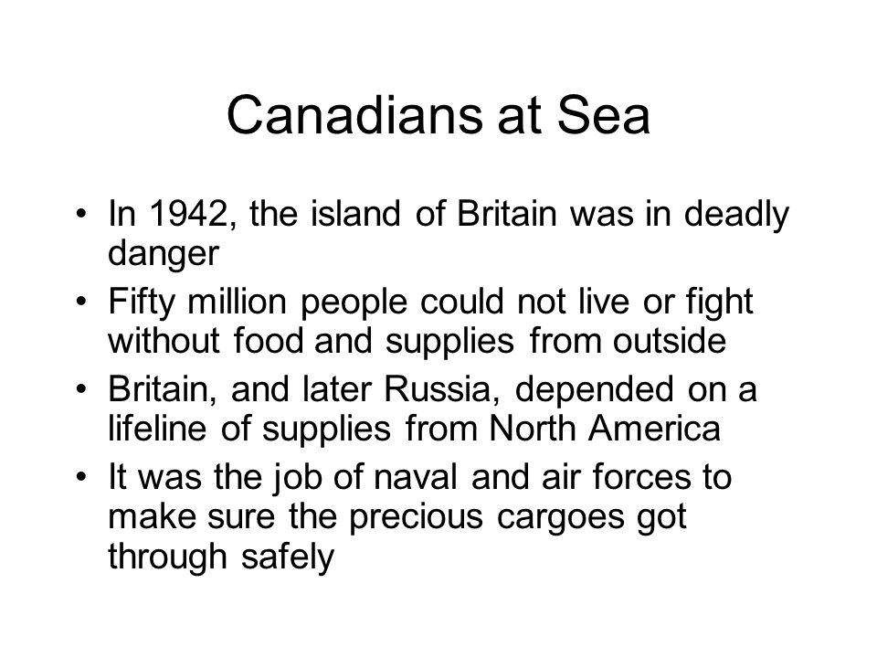Canadians at Sea In 1942, the island of Britain was in deadly danger