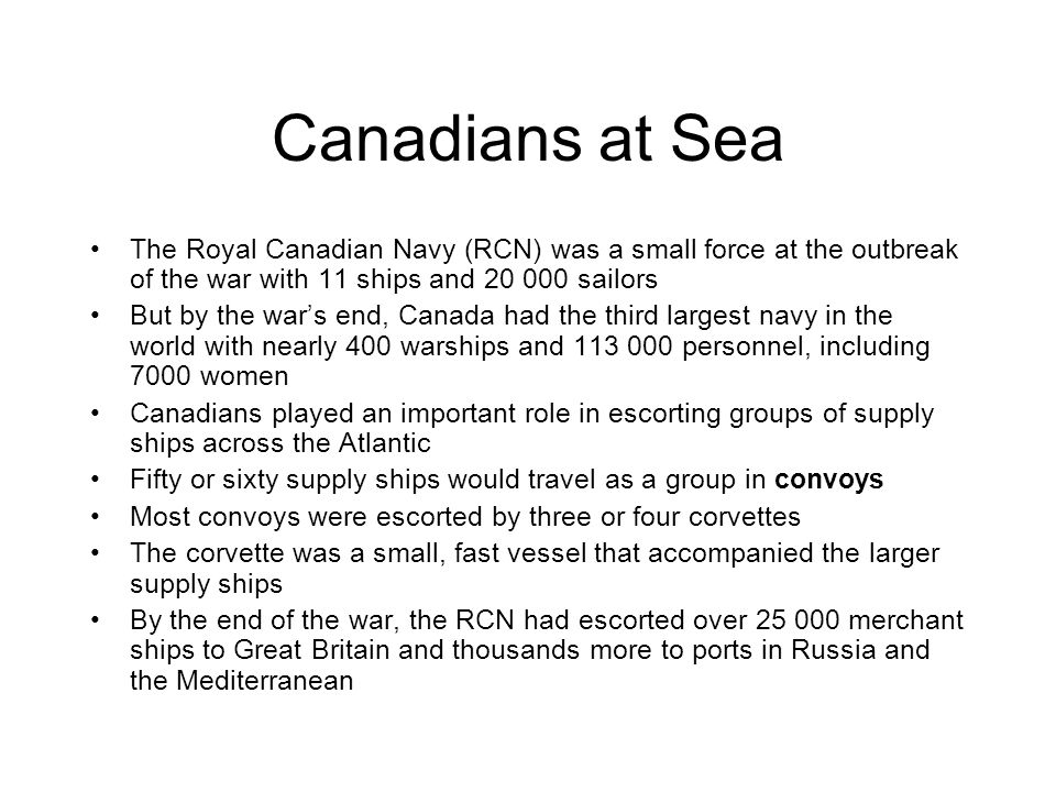 Canadians at Sea The Royal Canadian Navy (RCN) was a small force at the outbreak of the war with 11 ships and 20 000 sailors.