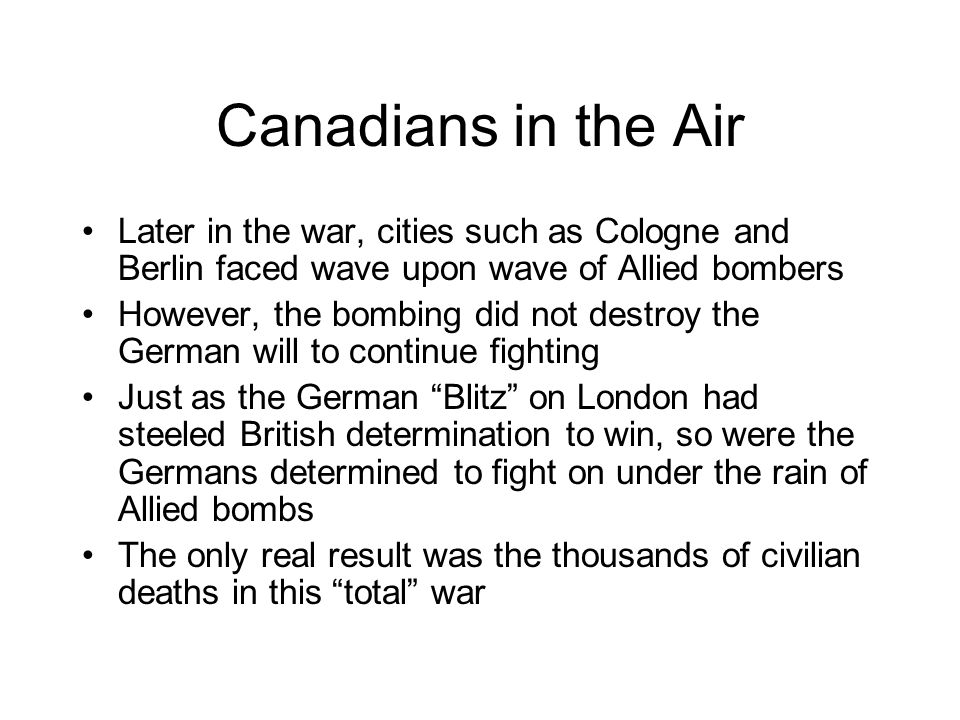 Canadians in the Air Later in the war, cities such as Cologne and Berlin faced wave upon wave of Allied bombers.