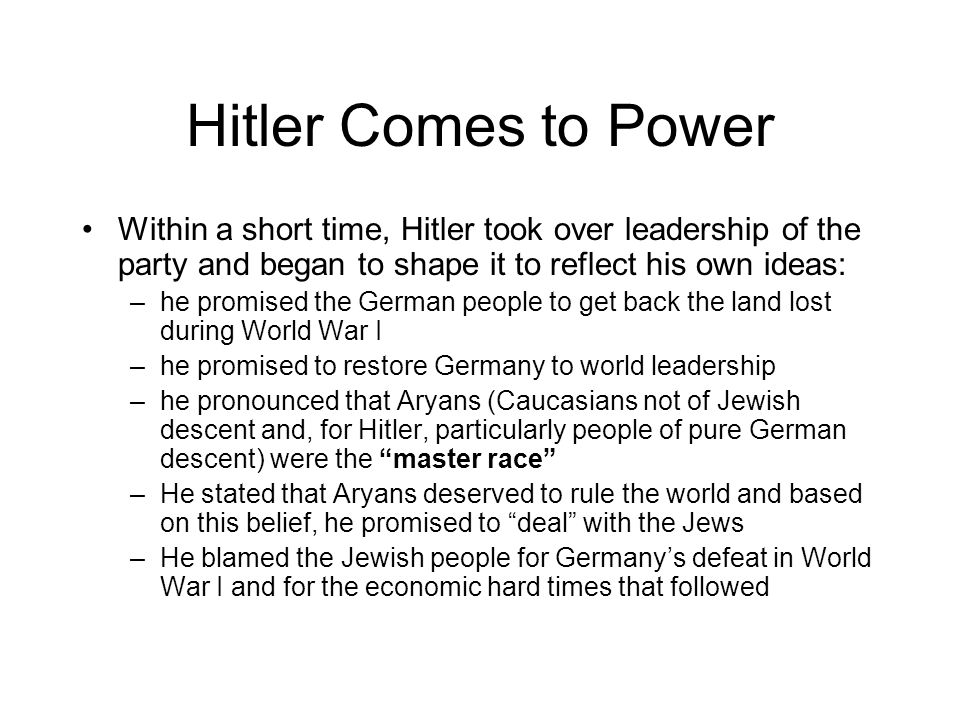 Hitler Comes to Power Within a short time, Hitler took over leadership of the party and began to shape it to reflect his own ideas: