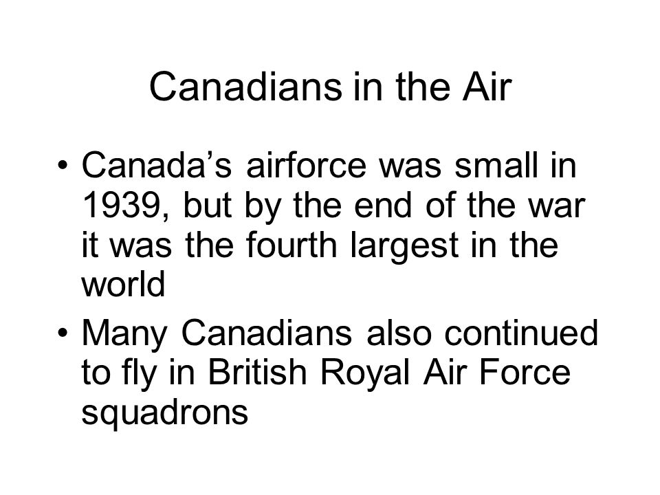 Canadians in the Air Canada's airforce was small in 1939, but by the end of the war it was the fourth largest in the world.