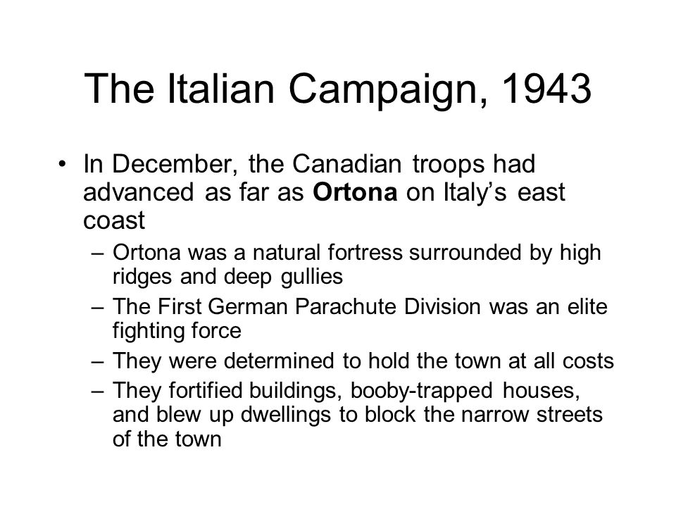 The Italian Campaign, 1943 In December, the Canadian troops had advanced as far as Ortona on Italy's east coast.