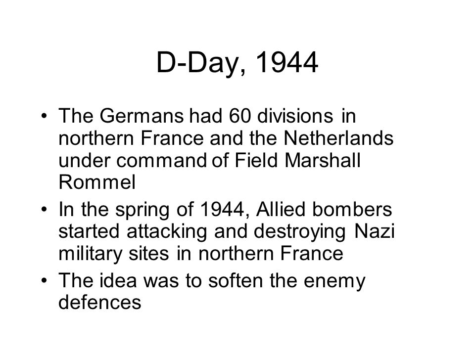 D-Day, 1944 The Germans had 60 divisions in northern France and the Netherlands under command of Field Marshall Rommel.
