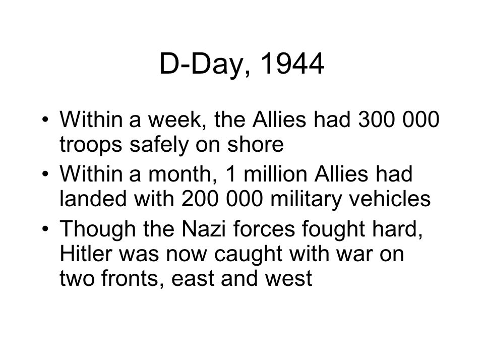 D-Day, 1944 Within a week, the Allies had 300 000 troops safely on shore. Within a month, 1 million Allies had landed with 200 000 military vehicles.