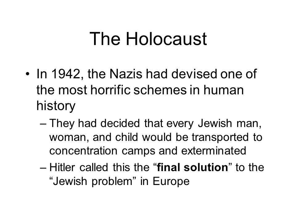 The Holocaust In 1942, the Nazis had devised one of the most horrific schemes in human history.