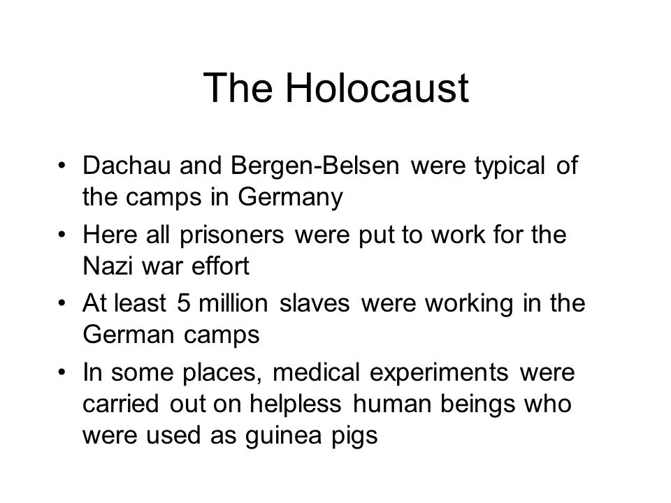 The Holocaust Dachau and Bergen-Belsen were typical of the camps in Germany. Here all prisoners were put to work for the Nazi war effort.