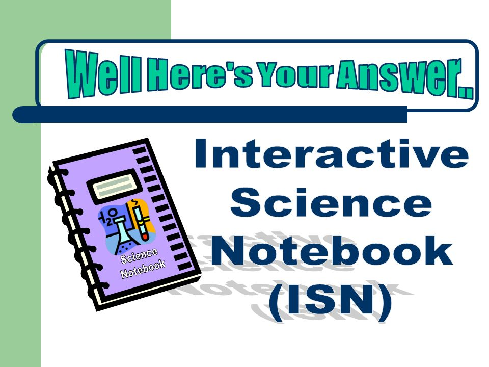 Well Here s Your Answer.. Interactive Science Notebook (ISN) Science