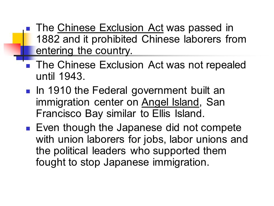 The Chinese Exclusion Act was passed in 1882 and it prohibited Chinese laborers from entering the country.