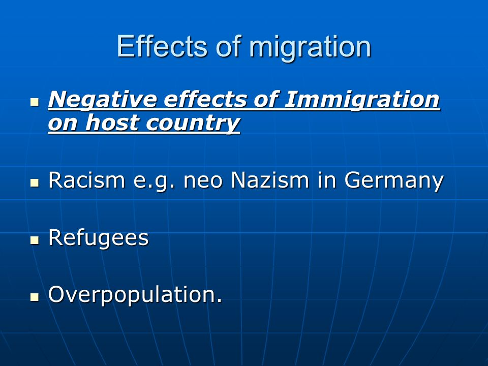 positive and negative effects of migration European migration to the americas had few, if any, positive effects on the native populations the indians' contact with settlers led to their displacement, subjugation and death from disease and warfare these negative consequences far outweighed the europeans' good intentions, which included.