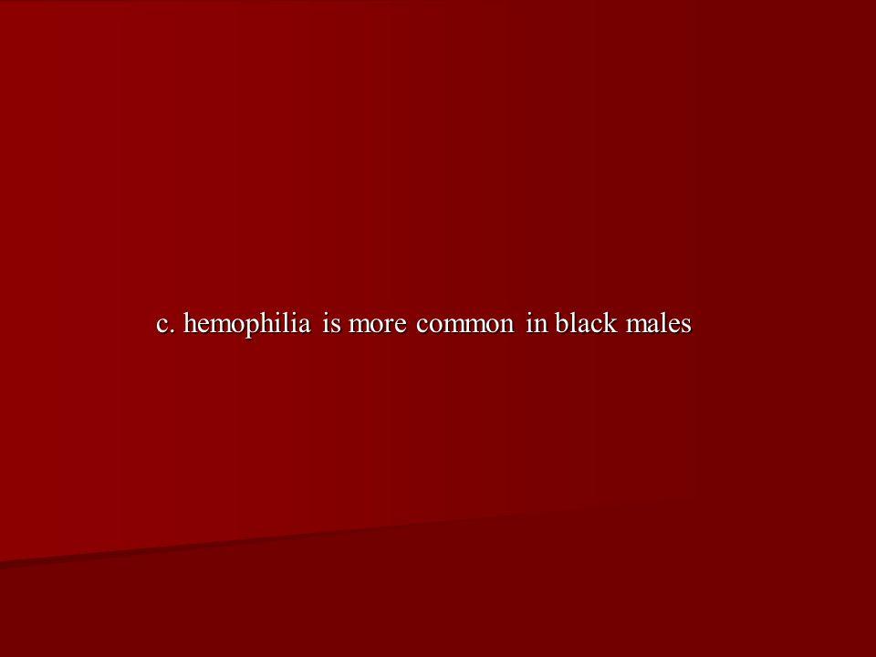 c. hemophilia is more common in black males