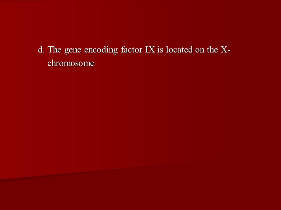 d. The gene encoding factor IX is located on the X- chromosome