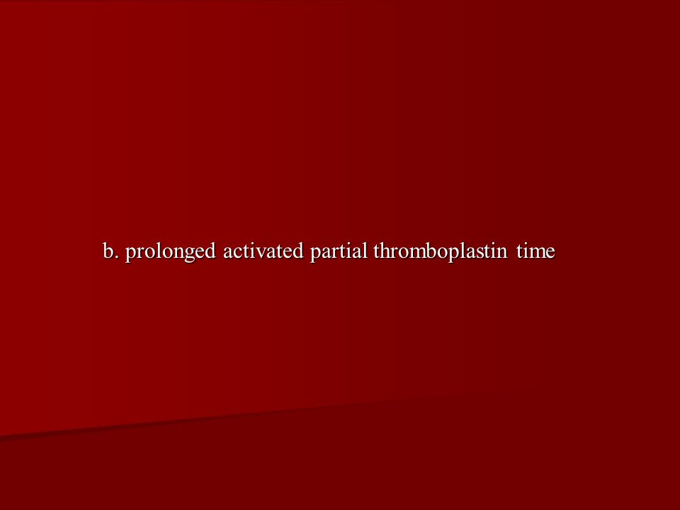 b. prolonged activated partial thromboplastin time