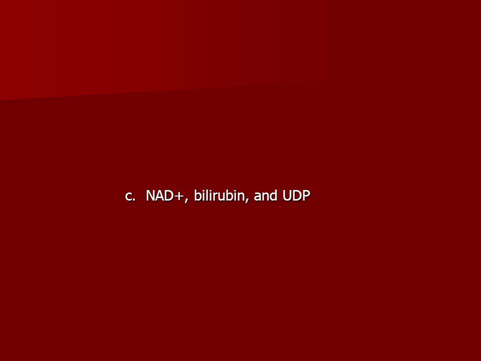 c. NAD+, bilirubin, and UDP