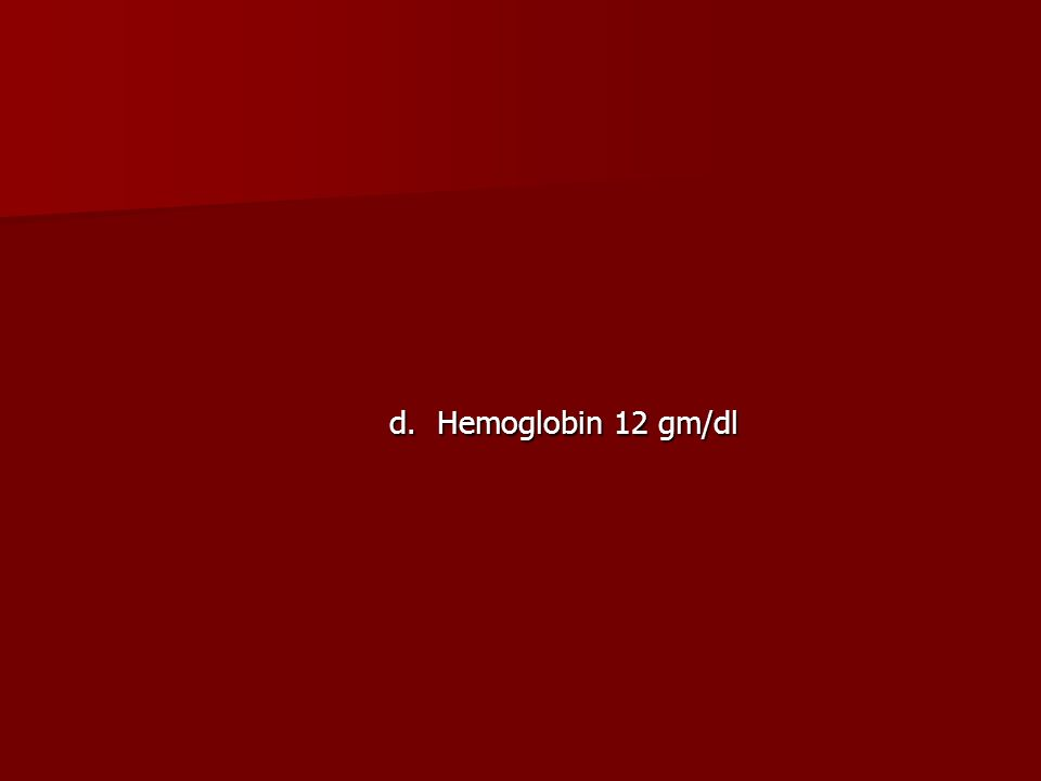 d. Hemoglobin 12 gm/dl