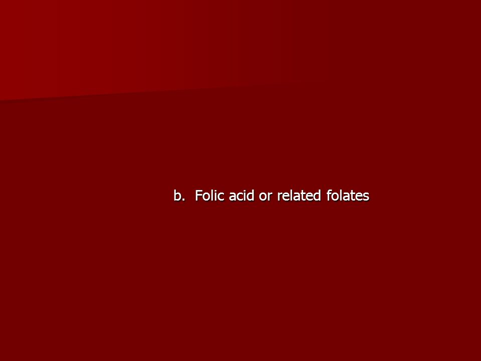 b. Folic acid or related folates