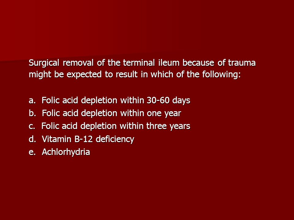 Surgical removal of the terminal ileum because of trauma might be expected to result in which of the following: